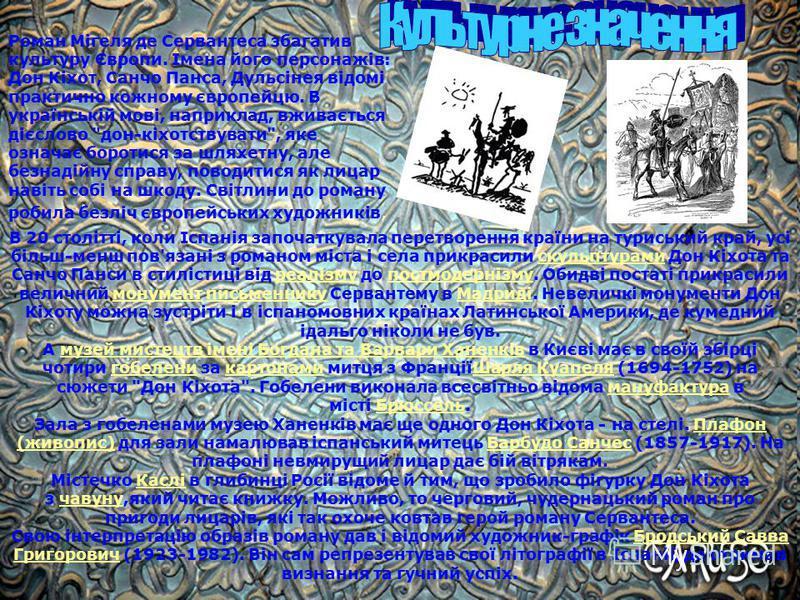 Роман Мігеля де Сервантеса збагатив культуру Європи. Імена його персонажів: Дон Кіхот, Санчо Панса, Дульсінея відомі практично кожному європейцю. В українській мові, наприклад, вживається дієслово