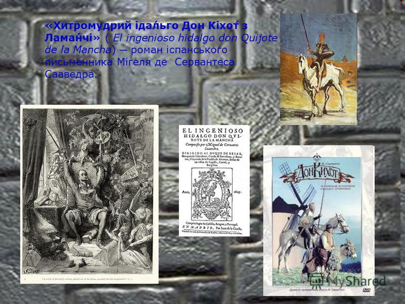 «Хитромудрий іда́льго Дон Кіхо́т з Лама́нчі» ( El ingenioso hidalgo don Quijote de la Mancha) роман іспанського письменника Мігеля де Сервантеса Сааведра.