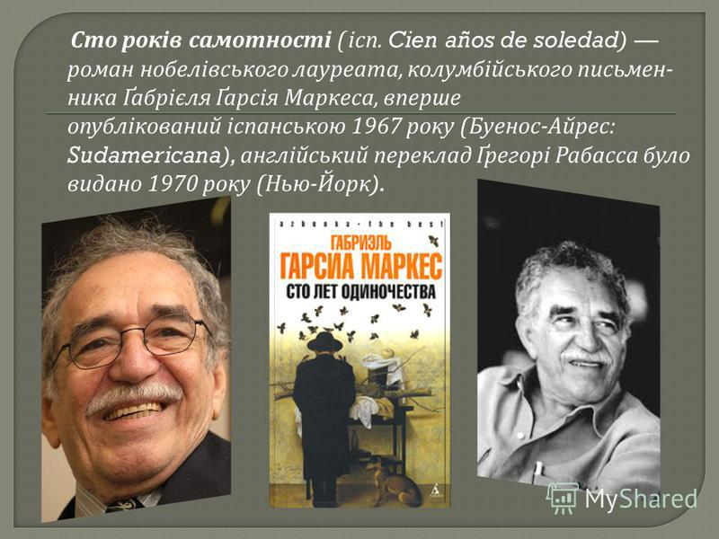 Сто років самотності ( ісп. Cien años de soledad) роман нобелівського лауреата, колумбійського письмен - ника Ґабрієля Ґарсія Маркеса, вперше опублікований іспанською 1967 року ( Буенос - Айрес : Sudamericana), англійський переклад Ґрегорі Рабасса бу