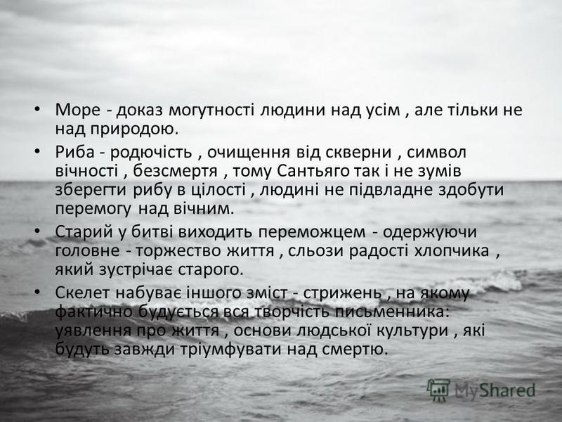 Море - доказ могутності людини над усім, але тільки не над природою. Риба - родючість, очищення від скверни, символ вічності, безсмертя, тому Сантьяго так і не зумів зберегти рибу в цілості, людині не підвладне здобути перемогу над вічним. Старий у б