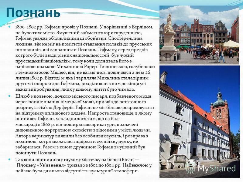 Познань 1800–1802 pp. Гофман провів у Познані. У порівнянні з Берліном, це було тихе місто. Змушений займатися юриспруденцією, Гофман уважав обтяжливими ці обов'язки. Спостережлива людина, він не міг не помітити ставлення поляків до прусських чиновни