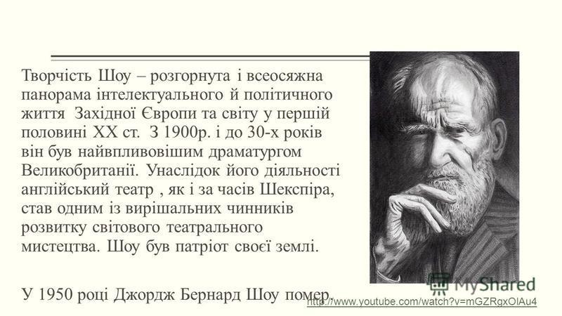 Творчість Шоу – розгорнута і всеосяжна панорама інтелектуального й політичного життя Західної Європи та світу у першій половині ХХ ст. З 1900р. і до 30-х років він був найвпливовішим драматургом Великобританії. Унаслідок його діяльності англійський т