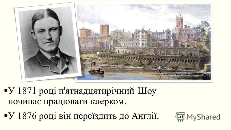 У 1871 році п'ятнадцятирічний Шоу починає працювати клерком. У 1876 році він переїздить до Англії.