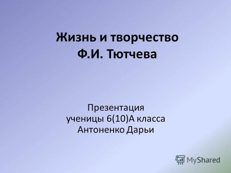 Жизнь и творчество Ф.И. Тютчева Презентация ученицы 6(10)А класса Антоненко Дарьи