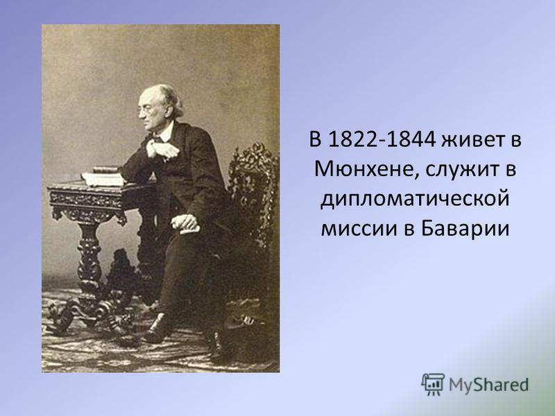 В 1822-1844 живет в Мюнхене, служит в дипломатической миссии в Баварии
