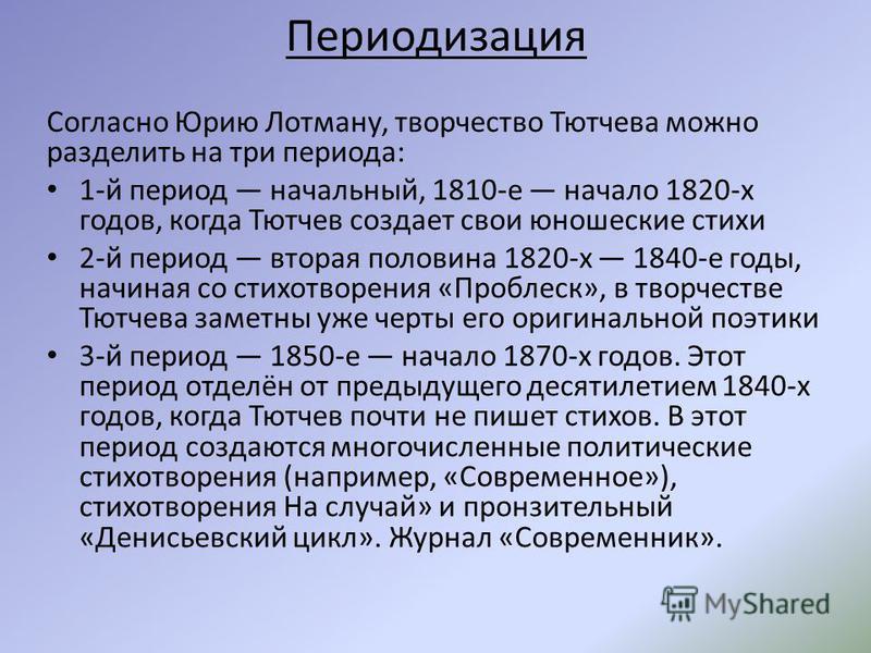 Периодизация Согласно Юрию Лотману, творчество Тютчева можно разделить на три периода: 1-й период начальный, 1810-е начало 1820-х годов, когда Тютчев создает свои юношеские стихи 2-й период вторая половина 1820-х 1840-е годы, начиная со стихотворения