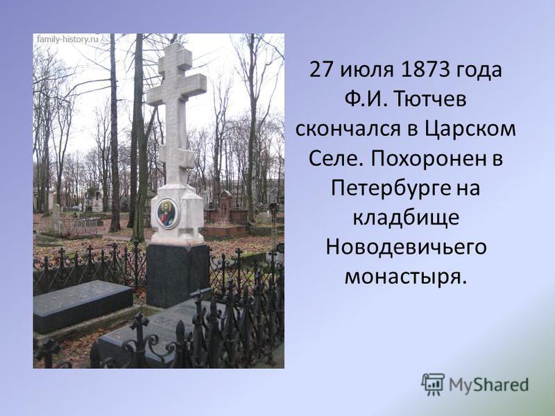 27 июля 1873 года Ф.И. Тютчев скончался в Царском Селе. Похоронен в Петербурге на кладбище Новодевичьего монастыря.
