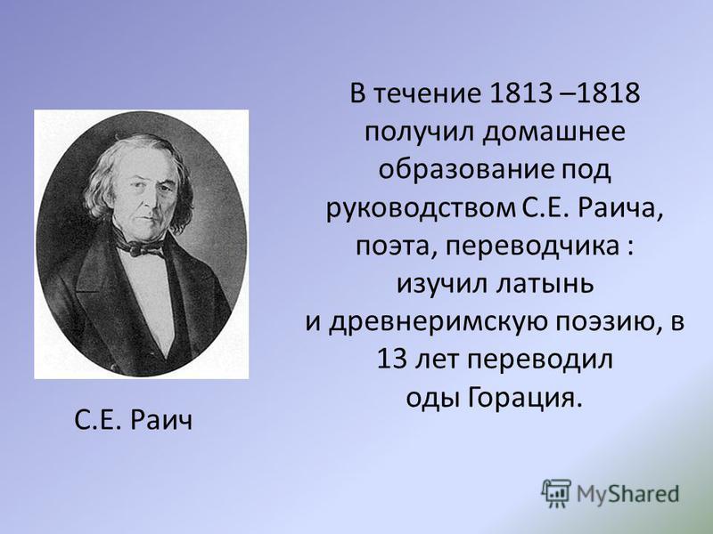 В течение 1813 –1818 получил домашнее образование под руководством С.Е. Раича, поэта, переводчика : изучил латынь и древнеримскую поэзию, в 13 лет переводил оды Горация. С.Е. Раич