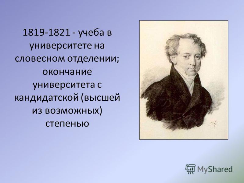 1819-1821 - учеба в университете на словесном отделении; окончание университета с кандидатской (высшей из возможных) степенью