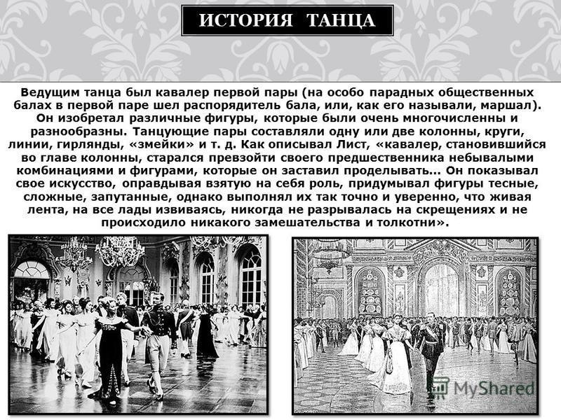 Ведущим танца был кавалер первой пары (на особо парадных общественных балах в первой паре шел распорядитель бала, или, как его называли, маршал). Он изобретал различные фигуры, которые были очень многочисленны и разнообразны. Танцующие пары составлял