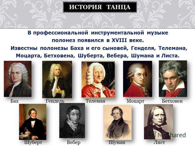 В профессиональной инструментальной музыке полонез появился в XVIII веке. Известны полонезы Баха и его сыновей, Генделя, Телемана, Моцарта, Бетховена, Шуберта, Вебера, Шумана и Листа. ИСТОРИЯ ТАНЦА Бах Гендель Телеман Моцарт Бетховен Шуберт Вебер Шум