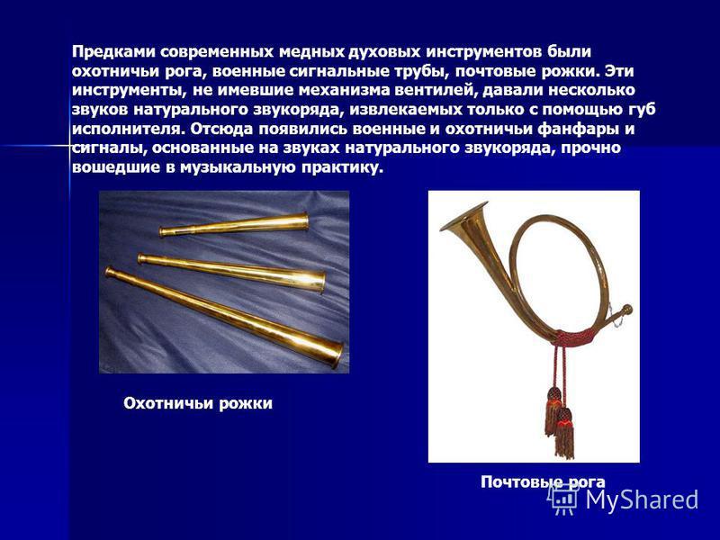 Предками современных медных духовых инструментов были охотничьи рога, военные сигнальные трубы, почтовые рожки. Эти инструменты, не имевшие механизма вентилей, давали несколько звуков натурального звукоряда, извлекаемых только с помощью губ исполните