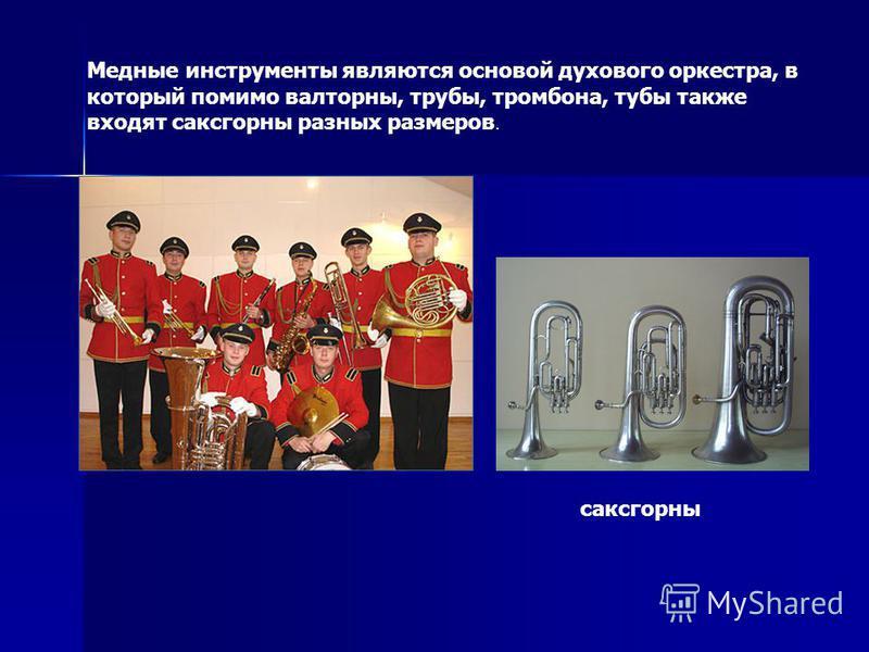 Медные инструменты являются основой духового оркестра, в который помимо валторны, трубы, тромбона, тубы также входят саксгорны разных размеров. саксгорны