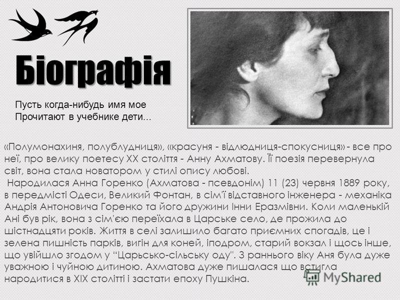 Пусть когда-нибудь имя мое Прочитают в учебнике дети... «Полумонахиня, полублудниця», «красуня - відлюдниця-спокусниця» - все про неї, про велику поетесу ХХ століття - Анну Ахматову. Її поезія перевернула світ, вона стала новатором у стилі опису любо