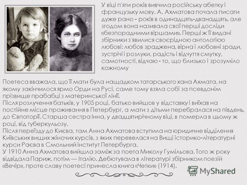 У віці п'яти років вивчила російську абетку і французьку мову. А. Ахматова почала писати дуже рано - років в одинадцять-дванадцять, але згодом вона називала свої перші досліди «безпорадними віршами». Перші ж її видані збірники з'явилися своєрідною ан