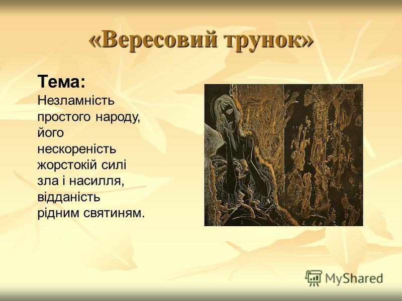 «Вересовий трунок» Тема: Незламність простого народу, його нескореність жорстокій силі зла і насилля, відданість рідним святиням.