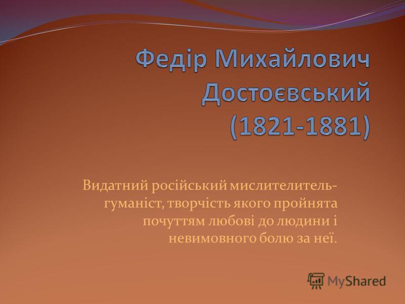 Видатний російський мислителитель- гуманіст, творчість якого пройнята почуттям любові до людини і невимовного болю за неї.