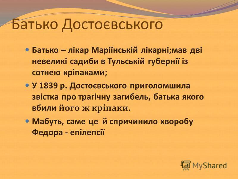 Батько Достоєвського Батько – лікар Маріїнській лікарні;мав дві невеликі садиби в Тульській губернії із сотнею кріпаками; У 1839 р. Достоєвського приголомшила звістка про трагічну загибель, батька якого вбили його ж кріпаки. Мабуть, саме це й спричин