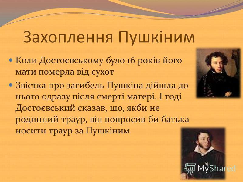Захоплення Пушкіним Коли Достоєвському було 16 років його мати померла від сухот Звістка про загибель Пушкіна дійшла до нього одразу після смерті матері. І тоді Достоєвський сказав, що, якби не родинний траур, він попросив би батька носити траур за П