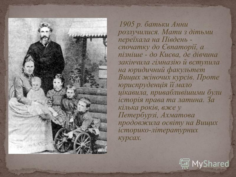 1905 p. батьки Анни розлучилися. Мати з дітьми переїхала на Південь - спочатку до Євпаторії, а пізніше - до Києва, де дівчина закінчила гімназію й вступила на юридичний факультет Вищих жіночих курсів. Проте юриспруденція її мало цікавила, привабливіш