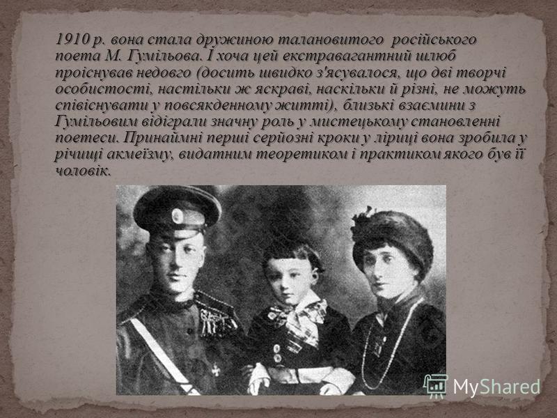 1910 р. вона стала дружиною талановитого російського поета М. Гумільова. І хоча цей екстравагантний шлюб проіснував недовго (досить швидко з'ясувалося, що дві творчі особистості, настільки ж яскраві, наскільки й різні, не можуть співіснувати у повсяк