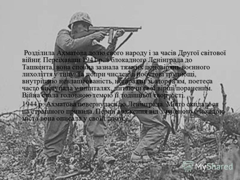 Розділила Ахматова долю свого народу і за часів Другої світової війни. Переїхавши 1941 р. з блокадного Ленінграда до Ташкента, вона сповна зазнала тяжких поневірянь воєнного лихоліття у тилу. Та попри численні побутові труднощі, внутрішню невлаштован