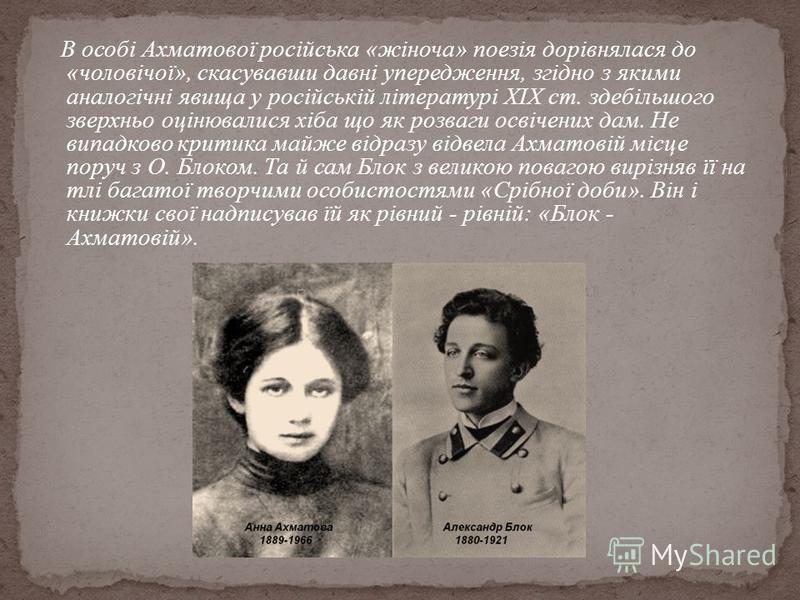 В особі Ахматової російська «жіноча» поезія дорівнялася до «чоловічої», скасувавши давні упередження, згідно з якими аналогічні явища у російській літературі XIX ст. здебільшого зверхньо оцінювалися хіба що як розваги освічених дам. Не випадково крит