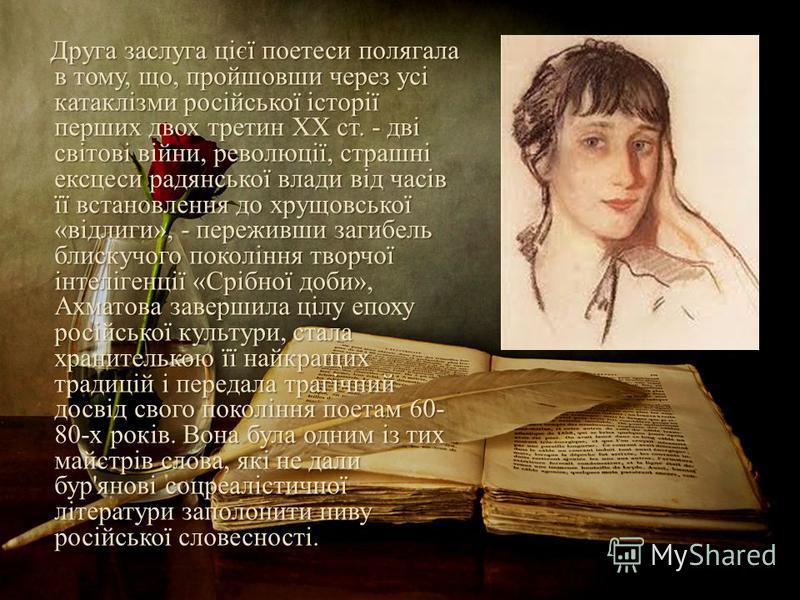Друга заслуга цієї поетеси полягала в тому, що, пройшовши через усі катаклізми російської історії перших двох третин XX ст. - дві світові війни, революції, страшні ексцеси радянської влади від часів її встановлення до хрущовської «відлиги», - пережив