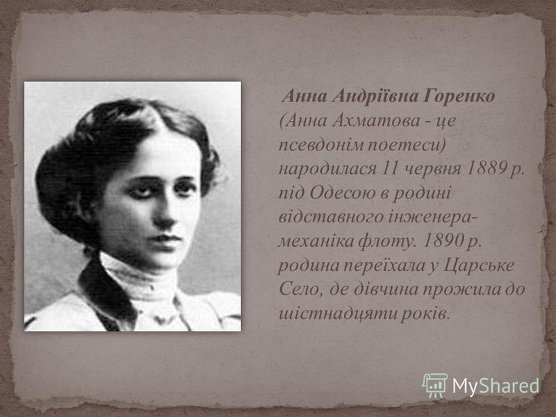 Анна Андріївна Горенко (Анна Ахматова - це псевдонім поетеси) народилася 11 червня 1889 р. під Одесою в родині відставного інженера- механіка флоту. 1890 р. родина переїхала у Царське Село, де дівчина прожила до шістнадцяти років.