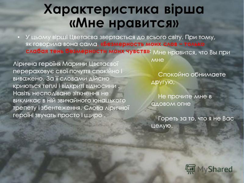 Характеристика вірша «Мне нравится» У цьому вірші Цветаєва звертається до всього світу. При тому, як говорила вона сама, «Безмерность моих слов – только слабая тень безмерности моих чувств» : Мне нравится, что Вы при мне Спокойно обнимаете другую, Не