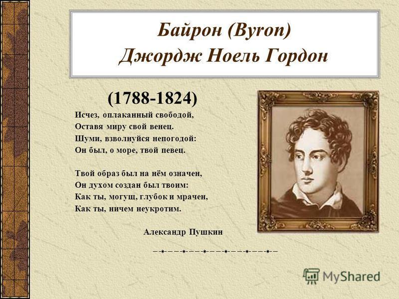 Байрон (Byron) Джордж Ноель Гордон (1788-1824) Исчез, оплаканный свободой, Оставя миру свой венец. Шуми, взволнуйся непогодой: Он был, о море, твой певец. Твой образ был на нём означен, Он духом создан был твоим: Как ты, могущ, глубок и мрачен, Как т