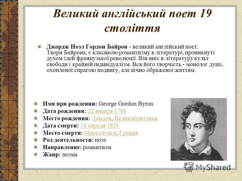 Великий англійський поет 19 століття Джордж Ноэл Гордон Байрон - великий англійский поет. Твори Байрона, є класикою романтизму в літературі, проникнуті духом ідей французької революції. Він вніс в літературу культ свободи і крайній індивідуалізм. Вся