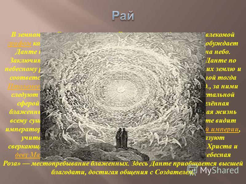 В земном раю Вергилия сменяет Беатриче, восседающая на влекомой грифом колеснице ( аллегория торжествующей церкви ); она побуждает Данте к покаянию, а затем возносит его, просветлённого, на небо. Заключительная часть поэмы посвящена странствованиям Д