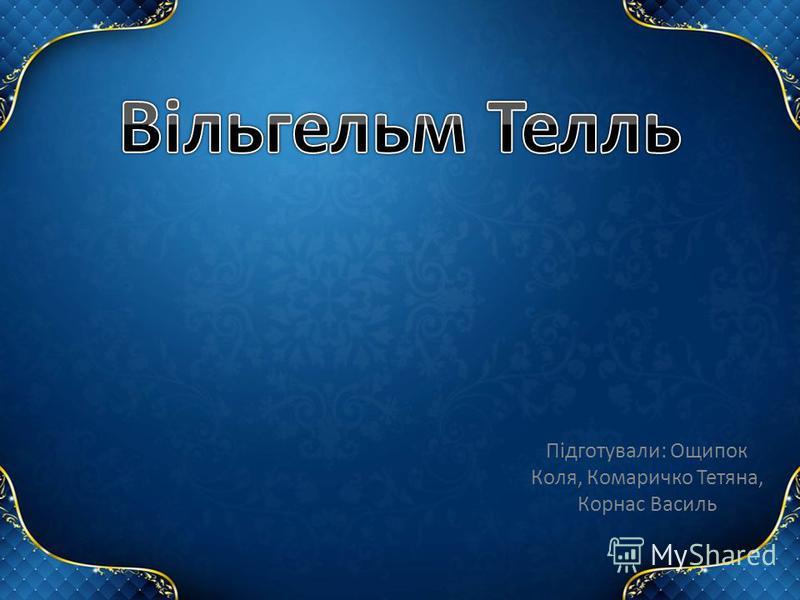 Підготували: Ощипок Коля, Комаричко Тетяна, Корнас Василь
