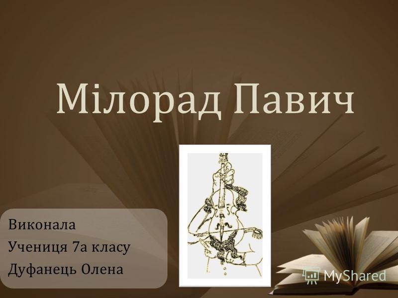 Мілорад Павич Виконала Учениця 7а класу Дуфанець Олена