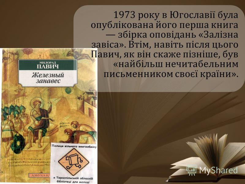 1973 року в Югославії була опублікована його перша книга збірка оповідань «Залізна завіса». Втім, навіть після цього Павич, як він скаже пізніше, був «найбільш нечитабельним письменником своєї країни».