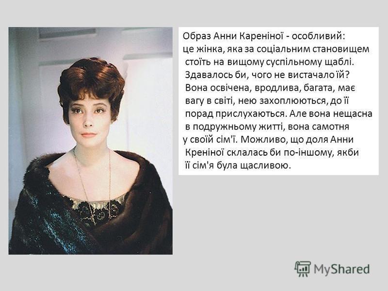 Образ Анни Кареніної - особливий: це жінка, яка за соціальним становищем стоїть на вищому суспільному щаблі. Здавалось би, чого не вистачало їй? Вона освічена, вродлива, багата, має вагу в світі, нею захоплюються, до її порад прислухаються. Але вона