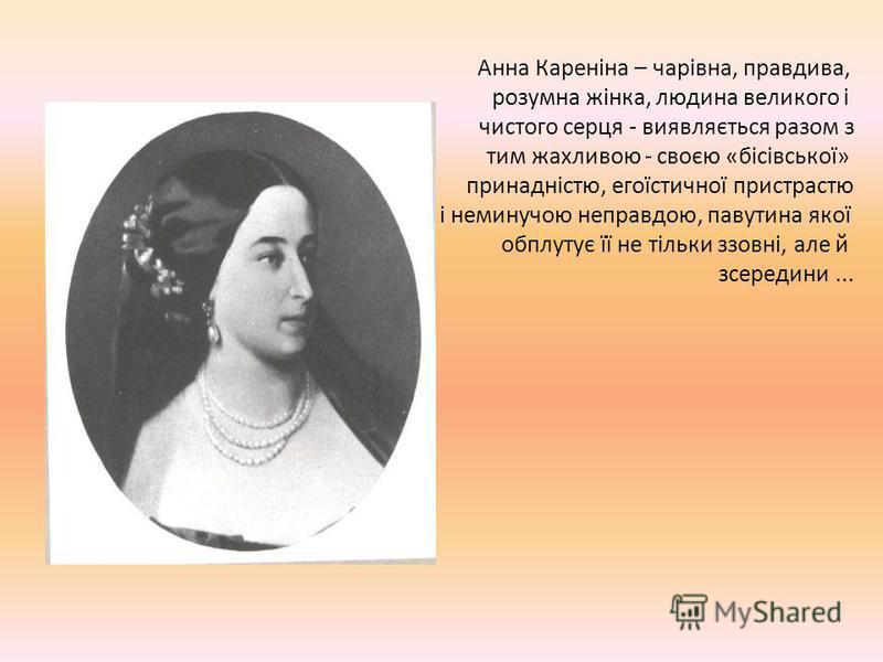 Анна Кареніна – чарівна, правдива, розумна жінка, людина великого і чистого серця - виявляється разом з тим жахливою - своєю «бісівської» принадністю, егоїстичної пристрастю і неминучою неправдою, павутина якої обплутує її не тільки ззовні, але й зсе