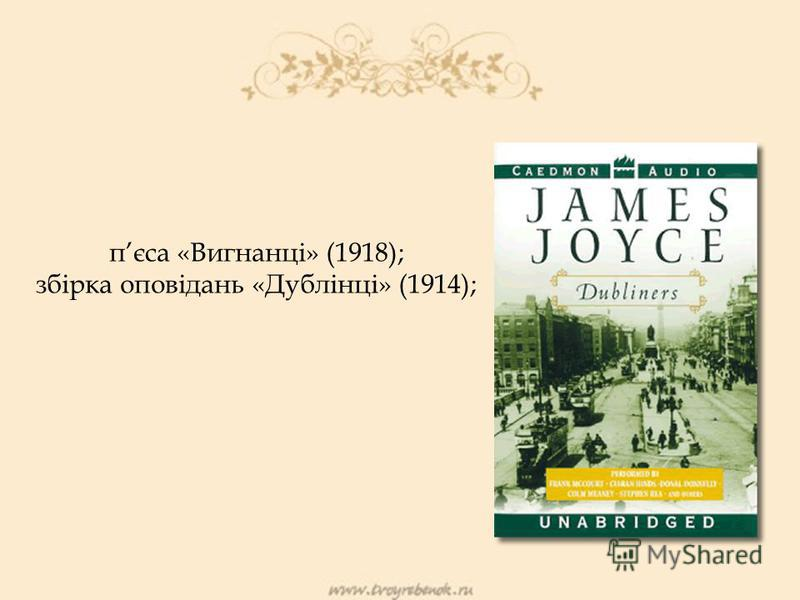 пєса «Вигнанці» (1918); збірка оповідань «Дублінці» (1914);