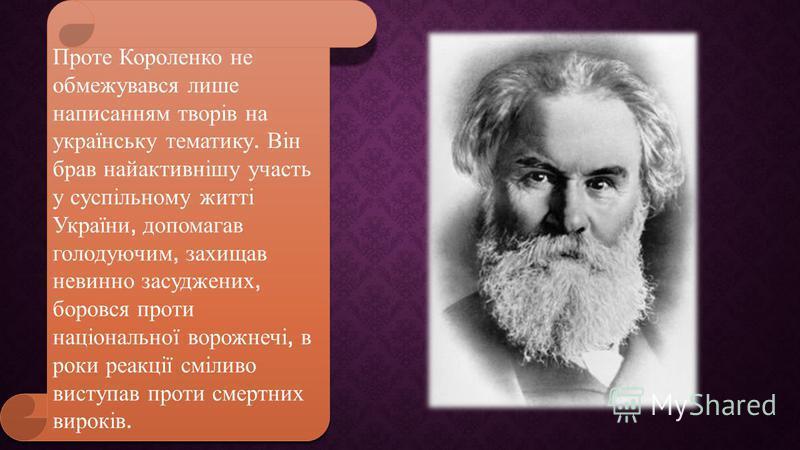 Проте Короленко не обмежувався лише написанням творів на українську тематику. Він брав найактивнішу участь у суспільному житті України, допомагав голодуючим, захищав невинно засуджених, боровся проти національної ворожнечі, в роки реакції сміливо вис