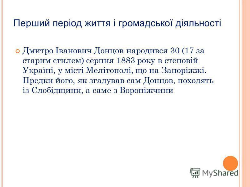 Перший період життя і громадської діяльності Дмитро Іванович Донцов народився 30 (17 за старим стилем) серпня 1883 року в степовій Україні, у місті Мелітополі, що на Запоріжжі. Предки його, як згадував сам Донцов, походять із Слобідщини, а саме з Вор
