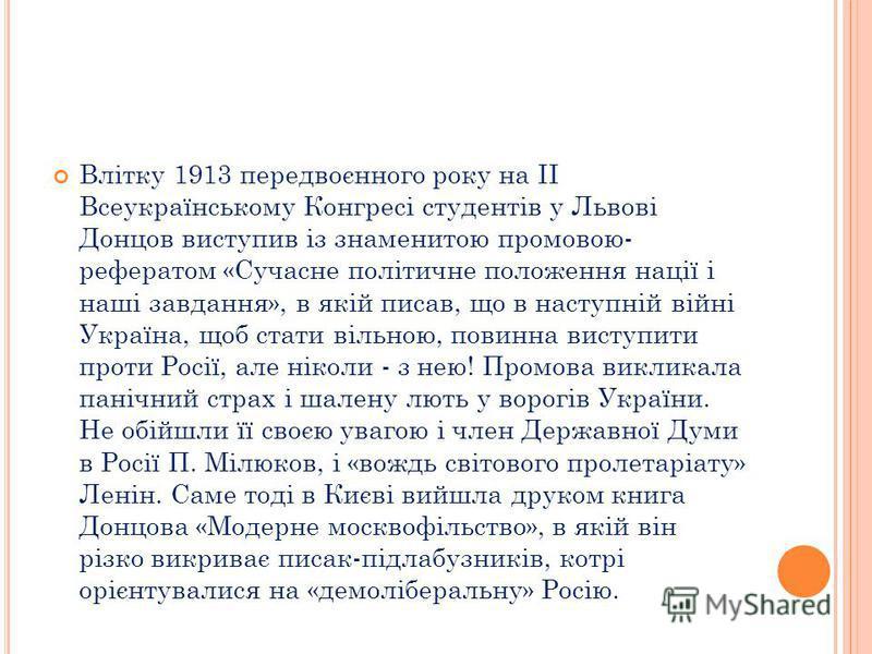 Влітку 1913 передвоєнного року на II Всеукраїнському Конгресі студентів у Львові Донцов виступив із знаменитою промовою- рефератом «Сучасне політичне положення нації і наші завдання», в якій писав, що в наступній війні Україна, щоб стати вільною, пов