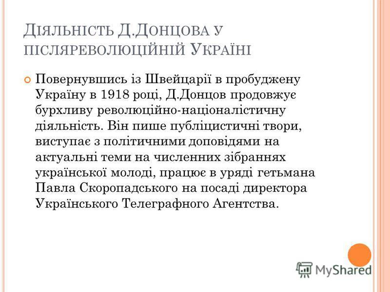 Д ІЯЛЬНІСТЬ Д.Д ОНЦОВА У ПІСЛЯРЕВОЛЮЦІЙНІЙ У КРАЇНІ Повернувшись із Швейцарії в пробуджену Україну в 1918 році, Д.Донцов продовжує бурхливу революційно-націоналістичну діяльність. Він пише публіцистичні твори, виступає з політичними доповідями на акт