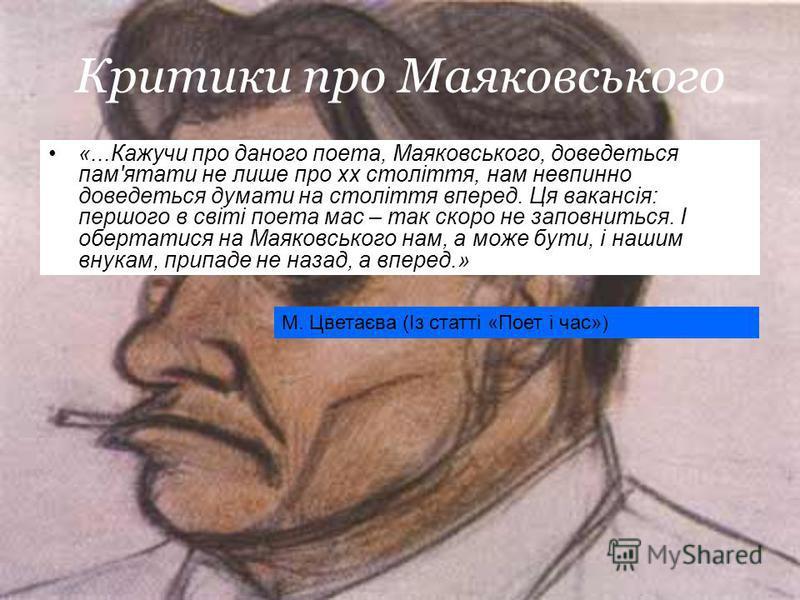 Критики про Маяковського «...Кажучи про даного поета, Маяковського, доведеться пам'ятати не лише про xx століття, нам невпинно доведеться думати на століття вперед. Ця вакансія: першого в світі поета мас – так скоро не заповниться. І обертатися на Ма