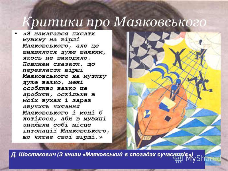 Критики про Маяковського «Я намагався писати музику на вірші Маяковського, але це виявилося дуже важким, якось не виходило. Повинен сказати, що перекласти вірші Маяковського на музику дуже важко, мені особливо важко це зробити, оскільки в моїх вухах