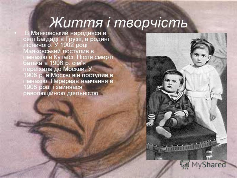 Життя і творчість.В.Маяковський народився в селі Багдаді в Грузії, в родині лісничого. У 1902 році Маяковський поступив в гімназію в Кутаїсі. Після смерті батька в 1906 р. сімя переїхала до Москви. У 1906 р. в Москві він поступив в гімназію. Перервав