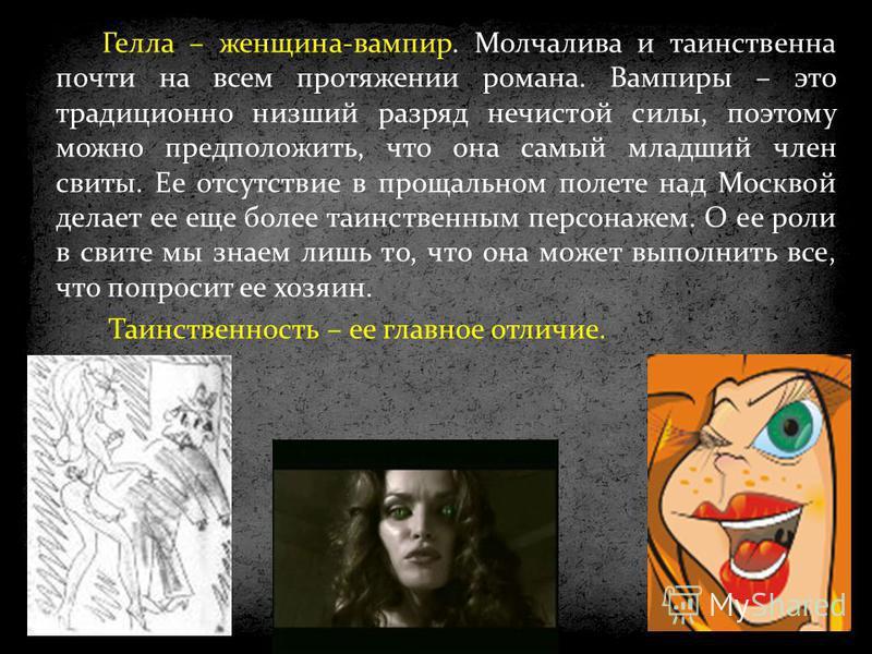 Гелла – женщина-вампир. Молчалива и таинственна почти на всем протяжении романа. Вампиры – это традиционно низший разряд нечистой силы, поэтому можно предположить, что она самый младший член свиты. Ее отсутствие в прощальном полете над Москвой делает