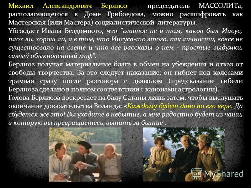 Михаил Александрович Берлиоз - председатель МАССОЛИТа, располагающегося в Доме Грибоедова, можно расшифровать как Мастерская (или Мастера) социалистической литературы. Убеждает Ивана Бездомного, что
