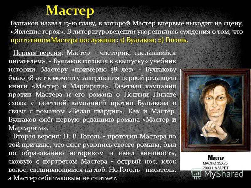 Первая версия: Мастер - «историк, сделавшийся писателем», - Булгаков готовил к «выпуску» учебник истории. Мастеру «примерно 38 лет» - Булгакову было 38 лет к моменту завершения первой редакции книги «Мастер и Маргарита». Газетная кампания против Маст