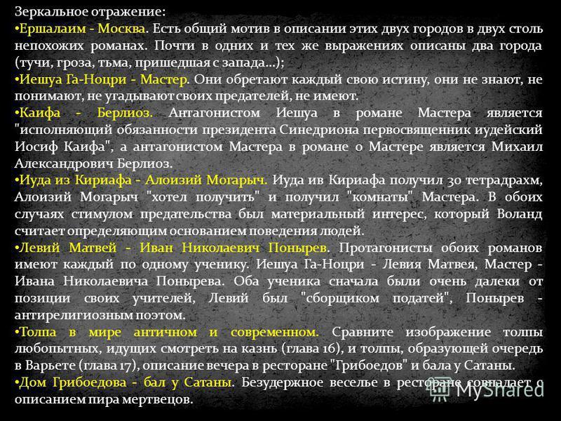 Зеркальное отражение: Ершалаим - Москва. Есть общий мотив в описании этих двух городов в двух столь непохожих романах. Почти в одних и тех же выражениях описаны два города (тучи, гроза, тьма, пришедшая с запада…); Иешуа Га-Ноцри - Мастер. Они обретаю